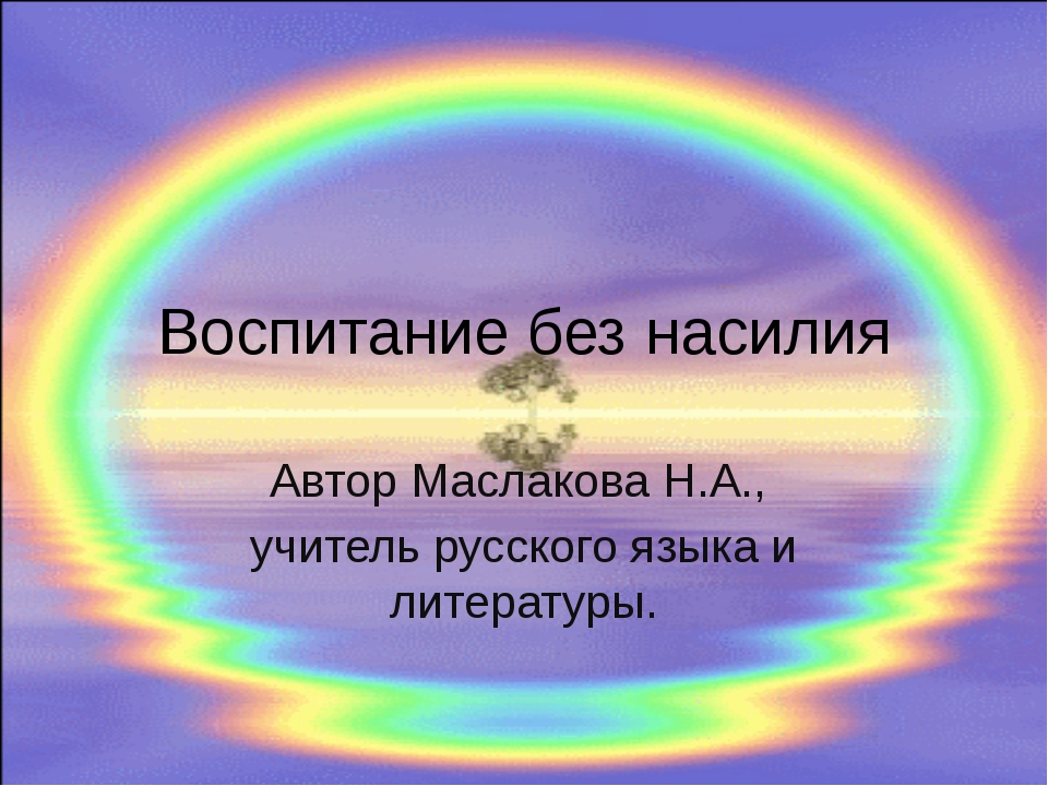 Воспитание без насилия Автор Маслакова Н.А., учитель русского языка и литерат...