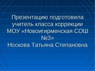 Презентацию подготовила учитель класса коррекции МОУ «Новоигирменская СОШ №3»