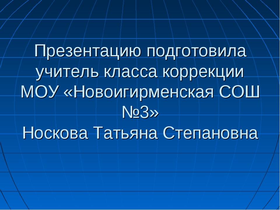 Презентацию подготовила учитель класса коррекции МОУ «Новоигирменская СОШ №3»...