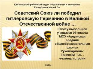 Советский Союз ли победил гитлеровскую Германию в Великой Отечественной войне