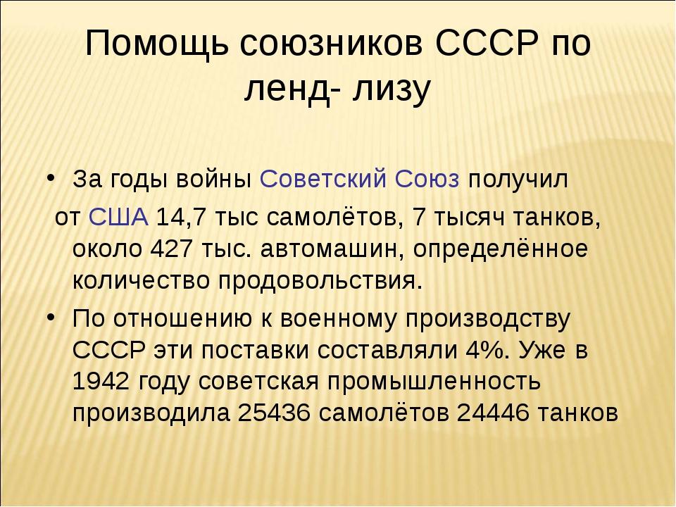 Помощь союзников СССР по ленд- лизу За годы войны Советский Союз получил от С...