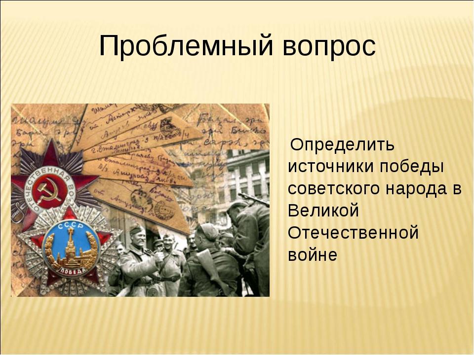 Проблемный вопрос Определить источники победы советского народа в Великой Оте...