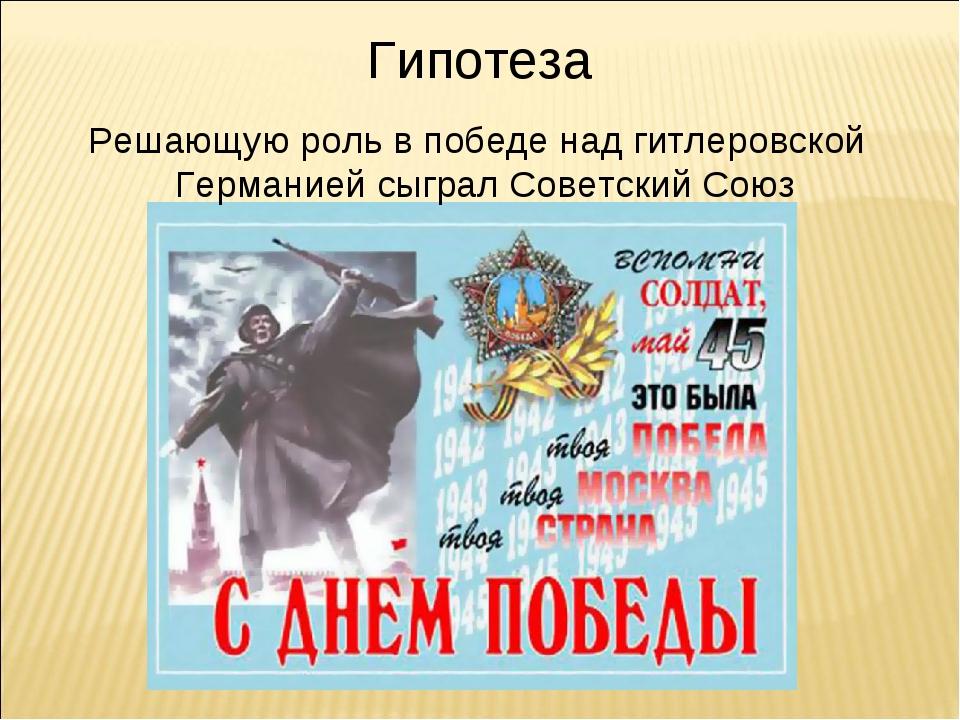 Гипотеза Решающую роль в победе над гитлеровской Германией сыграл Советский С...