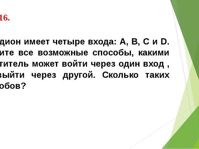 № 716. Стадион имеет четыре входа: А, В, С и D. Укажите все возможные способы...