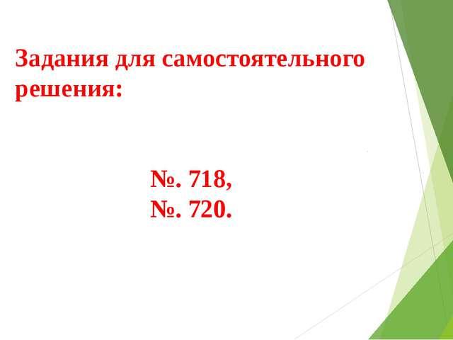 Задания для самостоятельного решения: №. 718, №. 720.