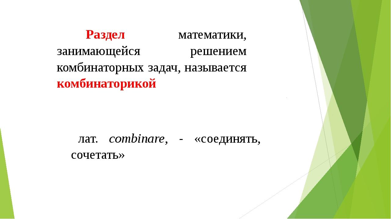 лат. combinare, - «соединять, сочетать» Раздел математики, занимающейся реш...