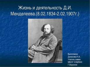 Жизнь и деятельность Д.И. Менделеева.(8.02.1834-2.02.1907г.) Выполнила: Денис