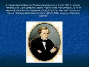 В гимназии Дмитрий Иванович Менделеев учился неважно. В июле 1849г он закончи