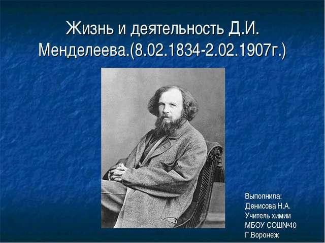 Жизнь и деятельность Д.И. Менделеева.(8.02.1834-2.02.1907г.) Выполнила: Денис...