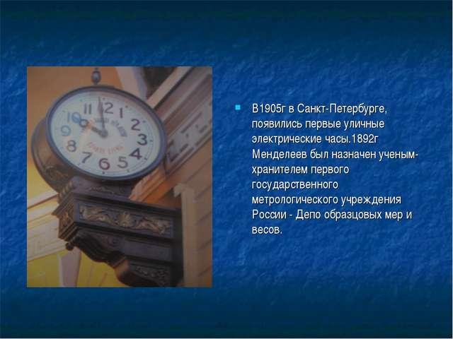 В1905г в Санкт-Петербурге, появились первые уличные электрические часы.1892г...