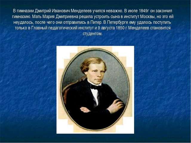 В гимназии Дмитрий Иванович Менделеев учился неважно. В июле 1849г он закончи...