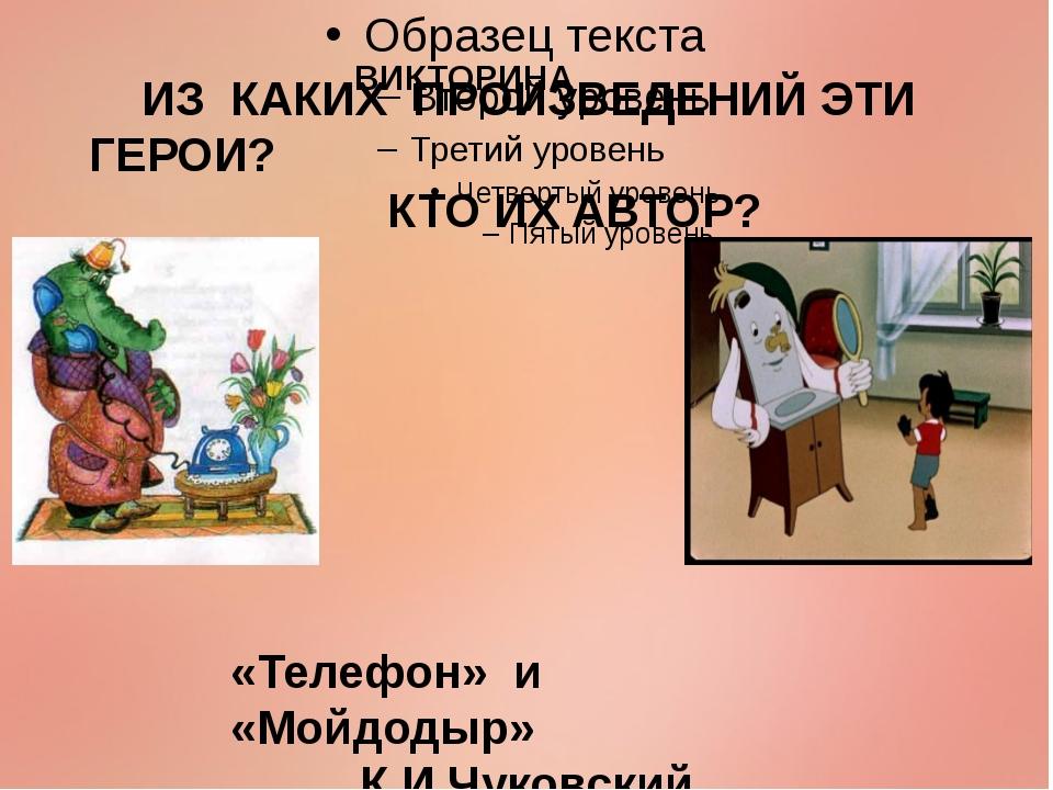 ИЗ КАКИХ ПРОИЗВЕДЕНИЙ ЭТИ ГЕРОИ? КТО ИХ АВТОР? «Телефон» и «Мойдодыр» К.И.Чу...