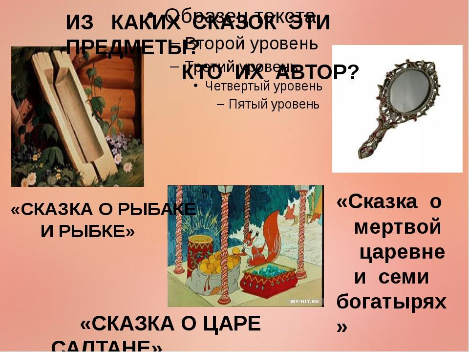 ИЗ КАКИХ СКАЗОК ЭТИ ПРЕДМЕТЫ? КТО ИХ АВТОР? «СКАЗКА О РЫБАКЕ И РЫБКЕ» «Сказк...