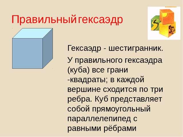 Гексаэдр - шестигранник. У правильного гексаэдра (куба) все грани -квадраты;...