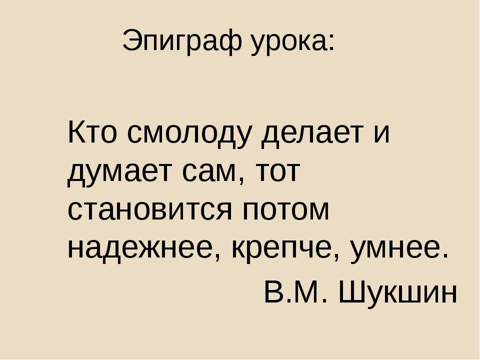 Эпиграф урока: Кто смолоду делает и думает сам, тот становится потом надежнее...