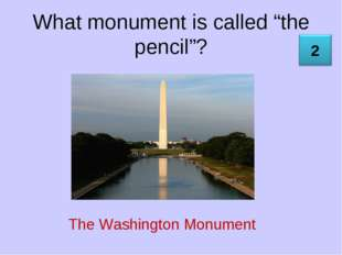 "What monument is called ""the pencil""? The Washington Monument"