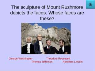 The sculpture of Mount Rushmore depicts the faces. Whose faces are these? Geo