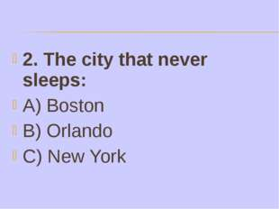 2. The city that never sleeps: A) Boston B) Orlando C) New York
