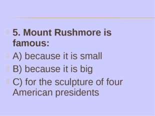 5. Mount Rushmore is famous: A) because it is small B) because it is big C) f