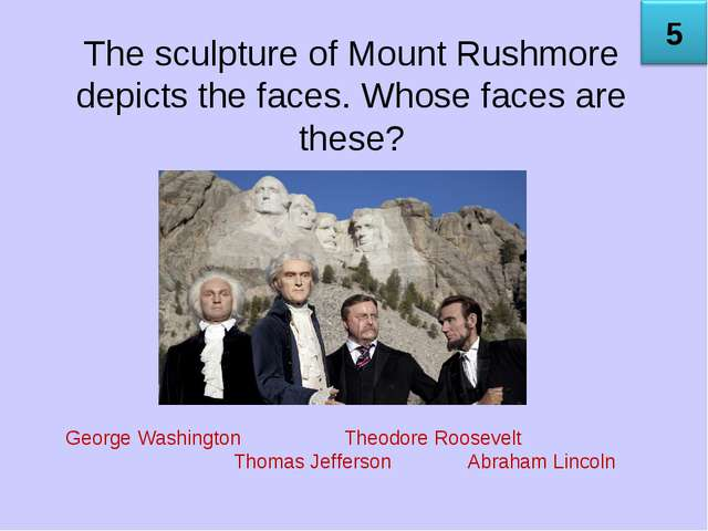 The sculpture of Mount Rushmore depicts the faces. Whose faces are these? Geo...