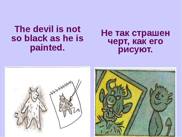 The devil is not so black as he is painted. Не так страшен черт, как его рису...