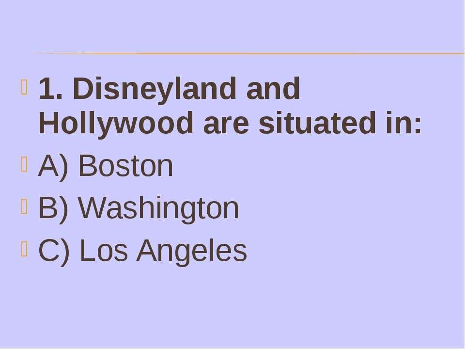 1. Disneyland and Hollywood are situated in: A) Boston B) Washington C) Los A...