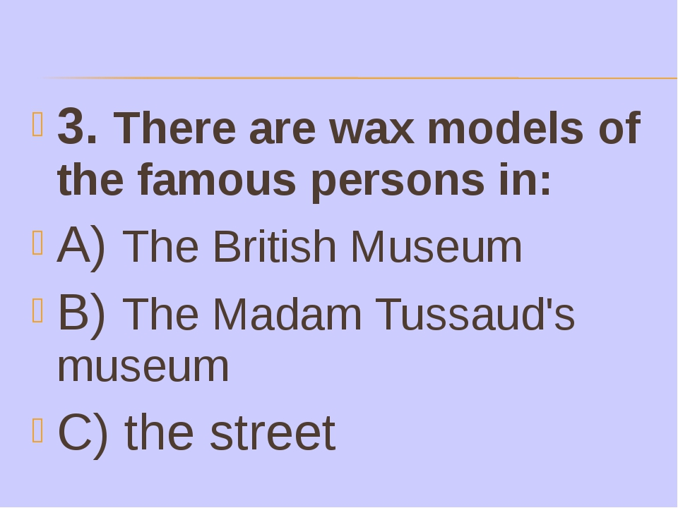 3. There are wax models of the famous persons in: A) The British Museum B) Th...