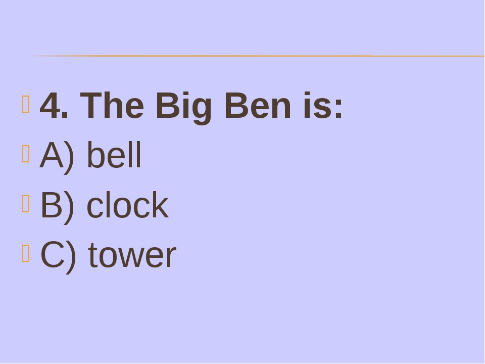 4. The Big Ben is: A) bell B) clock C) tower