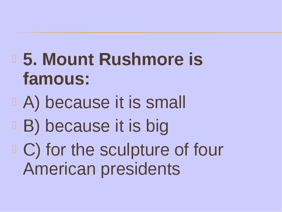 5. Mount Rushmore is famous: A) because it is small B) because it is big C) f...