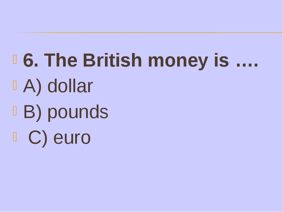 6. The British money is …. A) dollar B) pounds C) euro