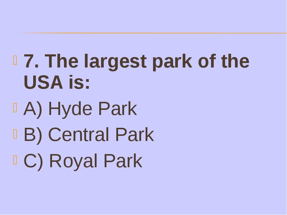 7. The largest park of the USA is: A) Hyde Park B) Central Park C) Royal Park