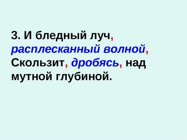 3. И бледный луч, расплесканный волной, Скользит, дробясь, над мутной глубиной.