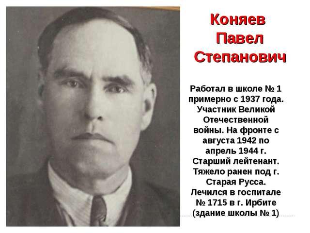 Коняев Павел Степанович Работал в школе № 1 примерно с 1937 года. Участник Ве...