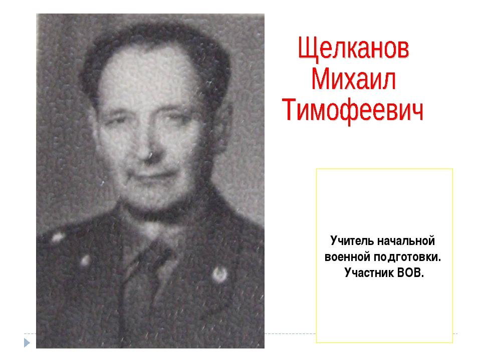 Учитель начальной военной подготовки. Участник ВОВ.