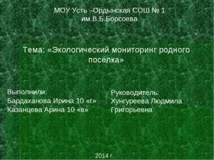 МОУ Усть –Ордынская СОШ № 1 им.В.Б.Борсоева Тема: «Экологический мониторинг р
