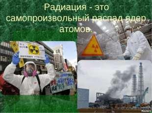 Радиация - это самопроизвольный распад ядер атомов.