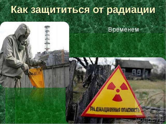 Как защититься от радиации Временем