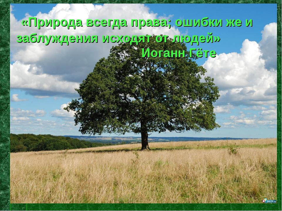 «Природа всегда права; ошибки же и заблуждения исходят от людей» Иоганн Гёте