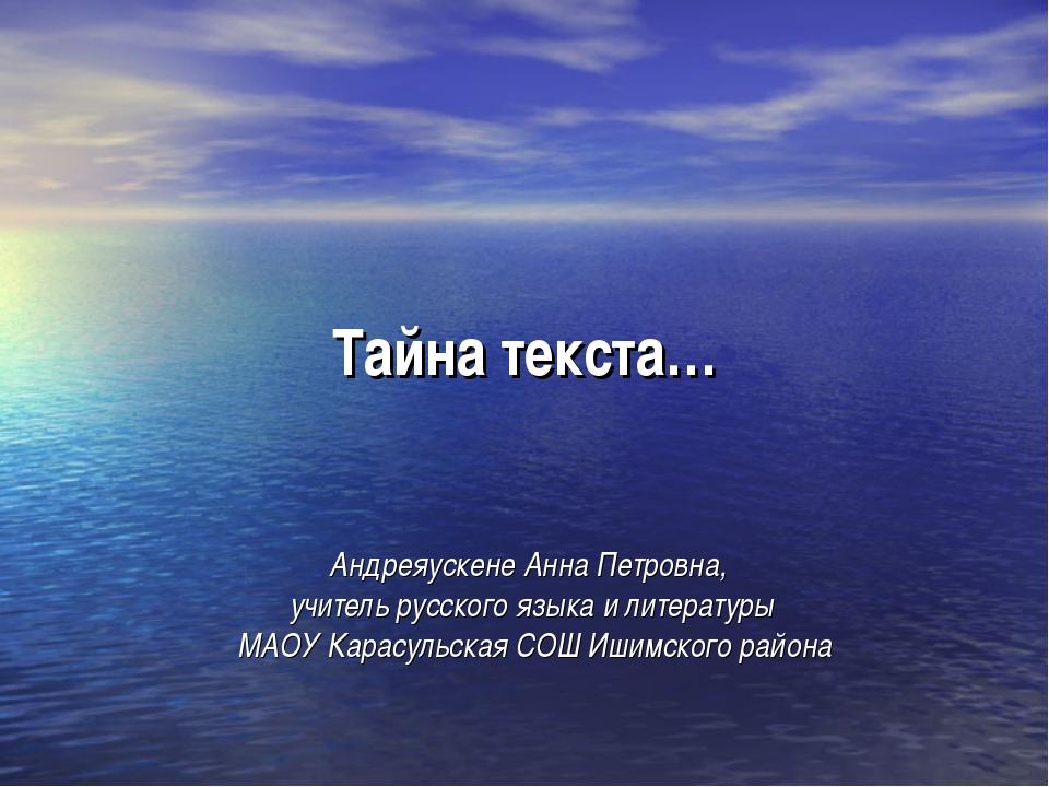 Тайна текста… Андреяускене Анна Петровна, учитель русского языка и литературы...
