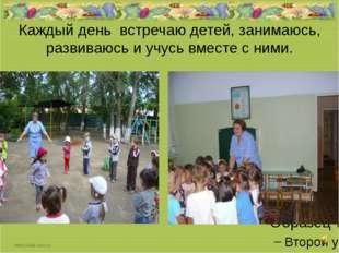 Каждый день встречаю детей, занимаюсь, развиваюсь и учусь вместе с ними.