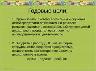 Годовые цели: 1. Организовать систему воспитания и обучения детей средствами