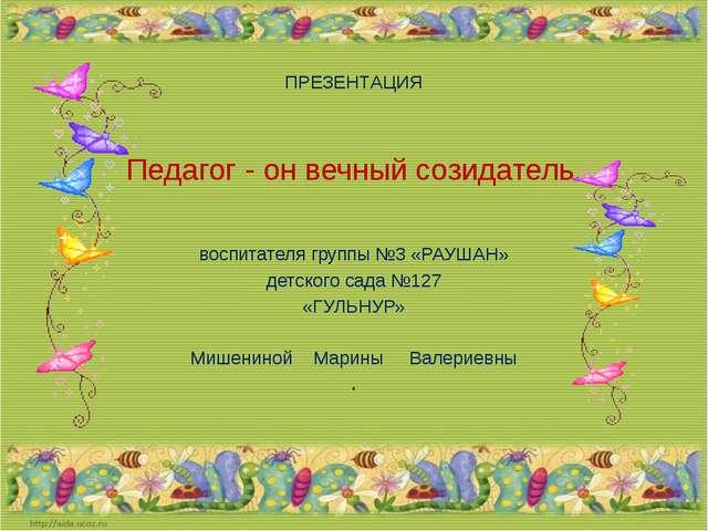 ПРЕЗЕНТАЦИЯ Педагог - он вечный созидатель. воспитателя группы №3 «РАУШАН» де...