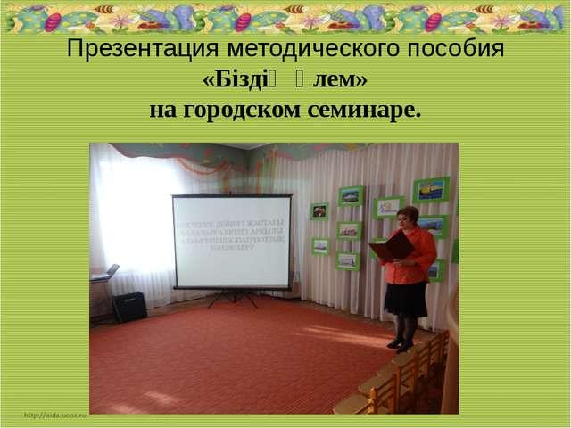 Презентация методического пособия «Біздің әлем» на городском семинаре.