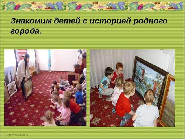 Знакомим детей с историей родного города.