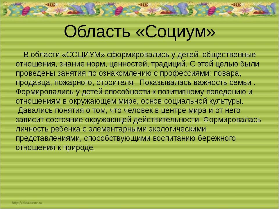Область «Социум» В области «СОЦИУМ» сформировались у детей общественные отнош...