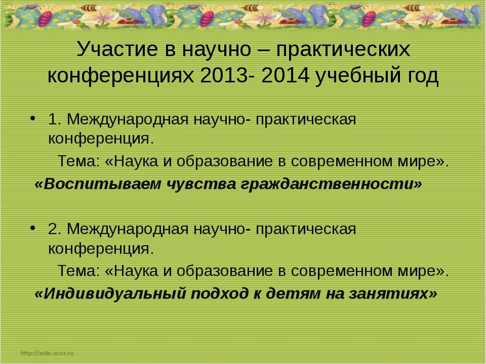 Участие в научно – практических конференциях 2013- 2014 учебный год 1. Междун...