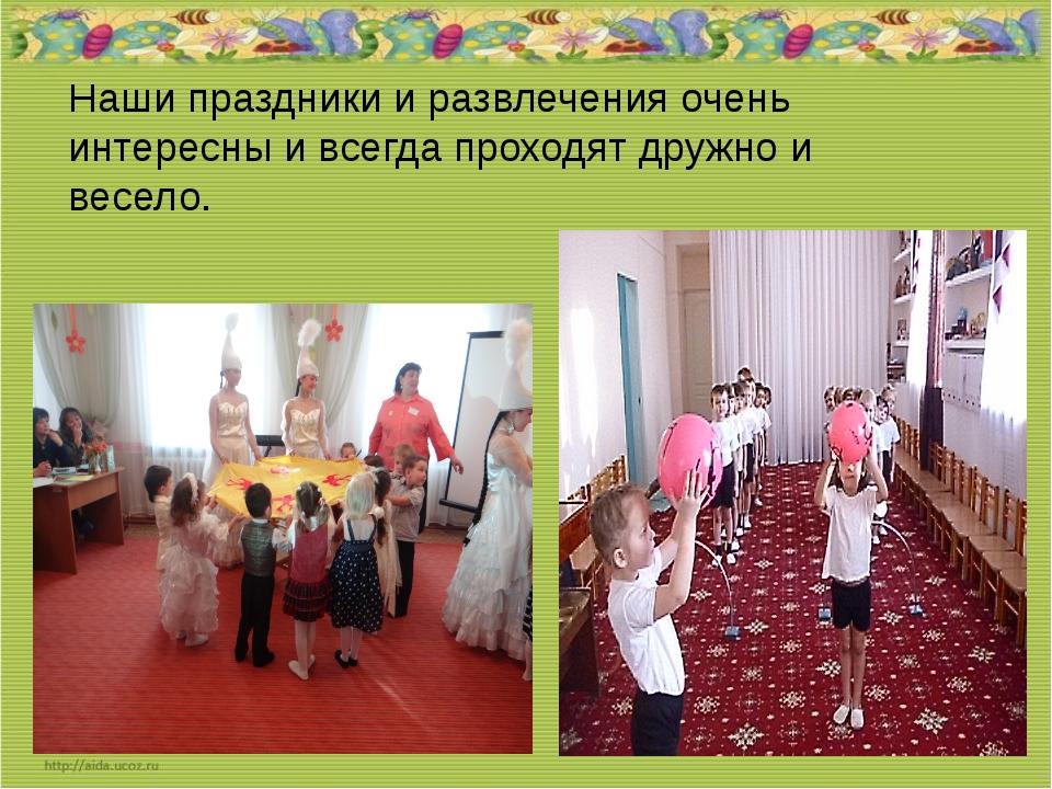 Наши праздники и развлечения очень интересны и всегда проходят дружно и весе...