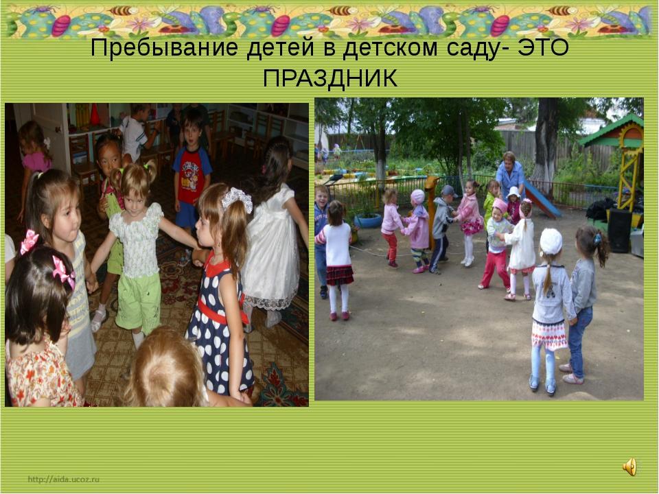 Пребывание детей в детском саду- ЭТО ПРАЗДНИК