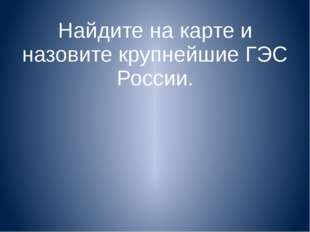 Найдите на карте и назовите крупнейшие ГЭС России.