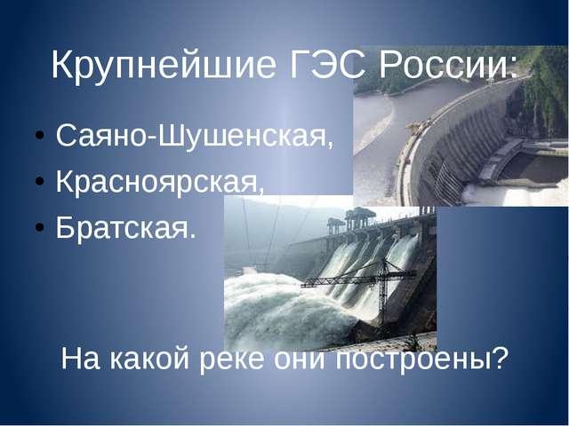 Крупнейшие ГЭС России: Саяно-Шушенская, Красноярская, Братская. На какой реке...